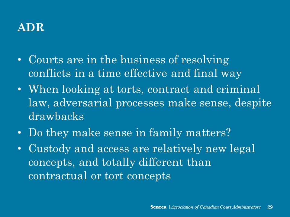 ADR Courts are in the business of resolving conflicts in a time effective and final way When looking at torts, contract and criminal law, adversarial processes make sense, despite drawbacks Do they make sense in family matters.