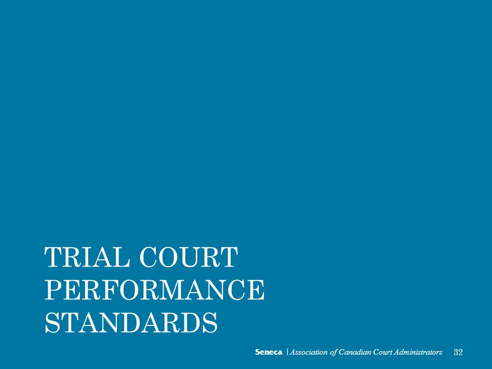 Seneca | Association of Canadian Court Administrators 32 TRIAL COURT PERFORMANCE STANDARDS