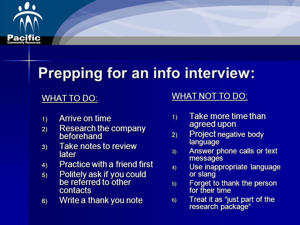 Prepping for an info interview: WHAT TO DO: 1) Arrive on time 2) Research the company beforehand 3) Take notes to review later 4) Practice with a friend first 5) Politely ask if you could be referred to other contacts 6) Write a thank you note WHAT NOT TO DO: 1) Take more time than agreed upon 2) Project negative body language 3) Answer phone calls or text messages 4) Use inappropriate language or slang 5) Forget to thank the person for their time 6) Treat it as just part of the research package