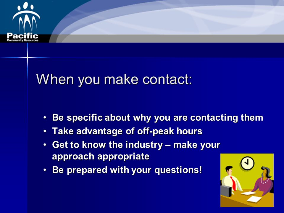 When you make contact: Be specific about why you are contacting themBe specific about why you are contacting them Take advantage of off-peak hoursTake advantage of off-peak hours Get to know the industry – make your approach appropriateGet to know the industry – make your approach appropriate Be prepared with your questions!Be prepared with your questions!