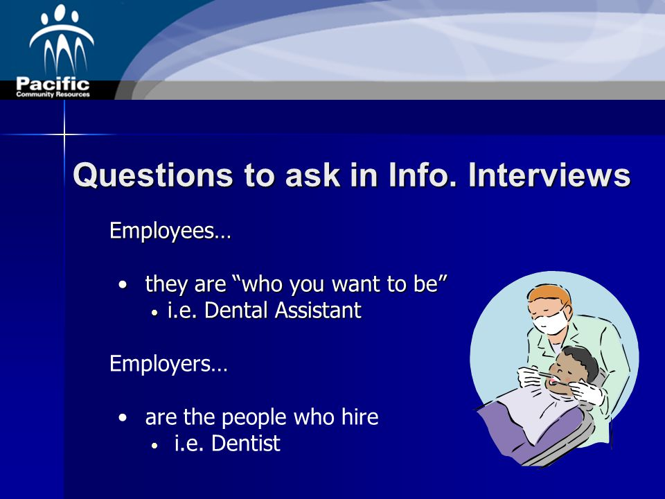 "Questions to ask in Info. Interviews Employees… they are ""who you want to be"" they are ""who you want to be"" i.e. Dental Assistant i.e. Dental Assistan"