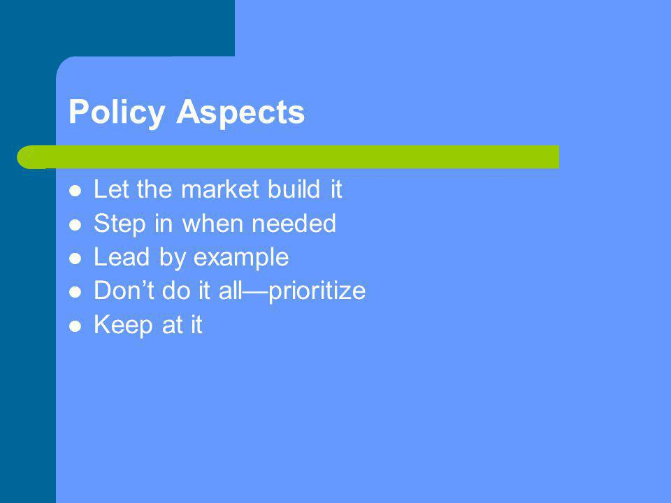 Policy Aspects Let the market build it Step in when needed Lead by example Don't do it all—prioritize Keep at it