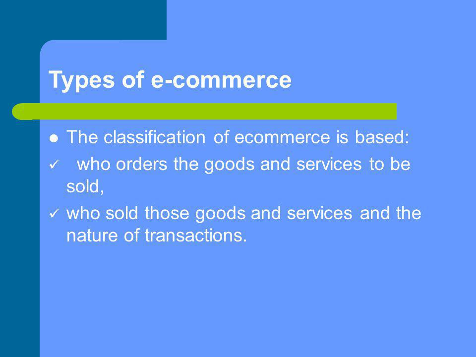 Types of e-commerce The classification of ecommerce is based: who orders the goods and services to be sold, who sold those goods and services and the