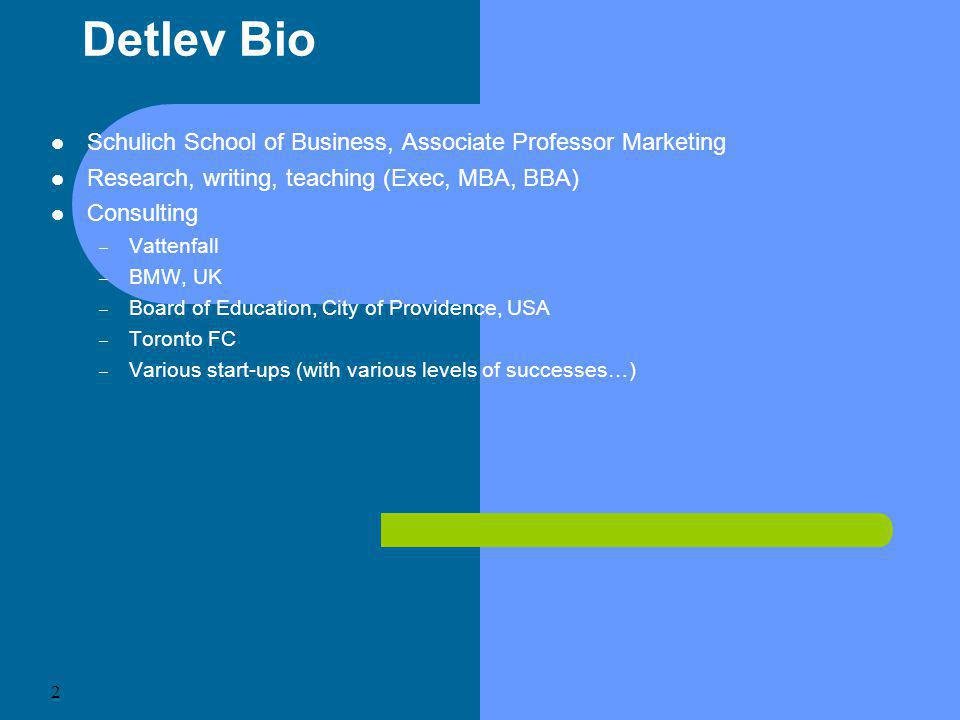 2 Detlev Bio Schulich School of Business, Associate Professor Marketing Research, writing, teaching (Exec, MBA, BBA) Consulting – Vattenfall – BMW, UK