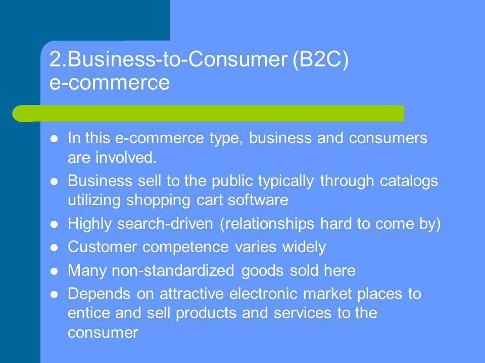 2.Business-to-Consumer (B2C) e-commerce In this e-commerce type, business and consumers are involved. Business sell to the public typically through ca
