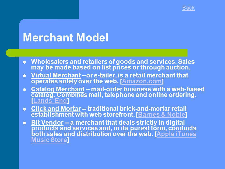 Merchant Model Wholesalers and retailers of goods and services. Sales may be made based on list prices or through auction. Virtual Merchant --or e-tai