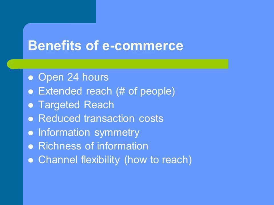 Benefits of e-commerce Open 24 hours Extended reach (# of people) Targeted Reach Reduced transaction costs Information symmetry Richness of informatio