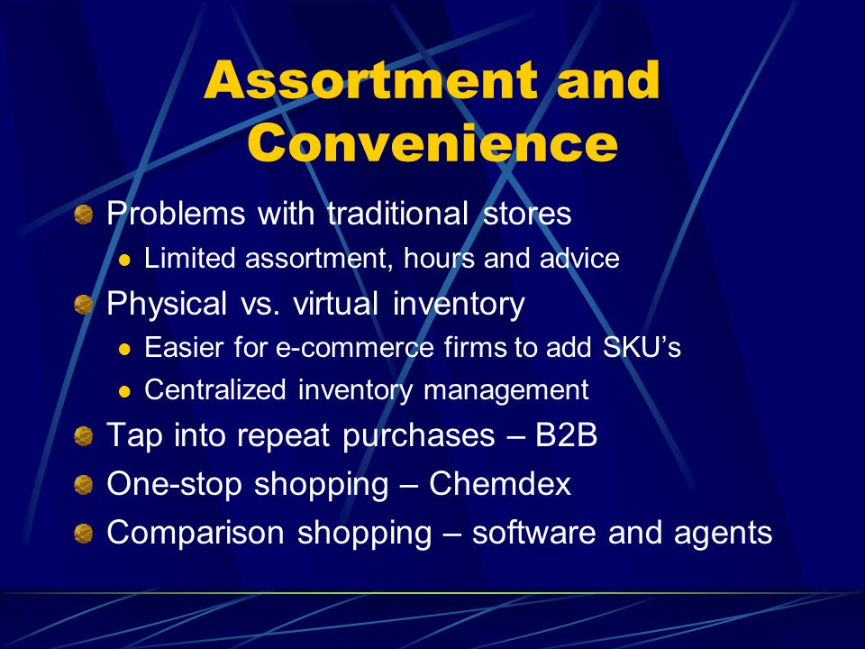 Assortment and Convenience Problems with traditional stores Limited assortment, hours and advice Physical vs. virtual inventory Easier for e-commerce