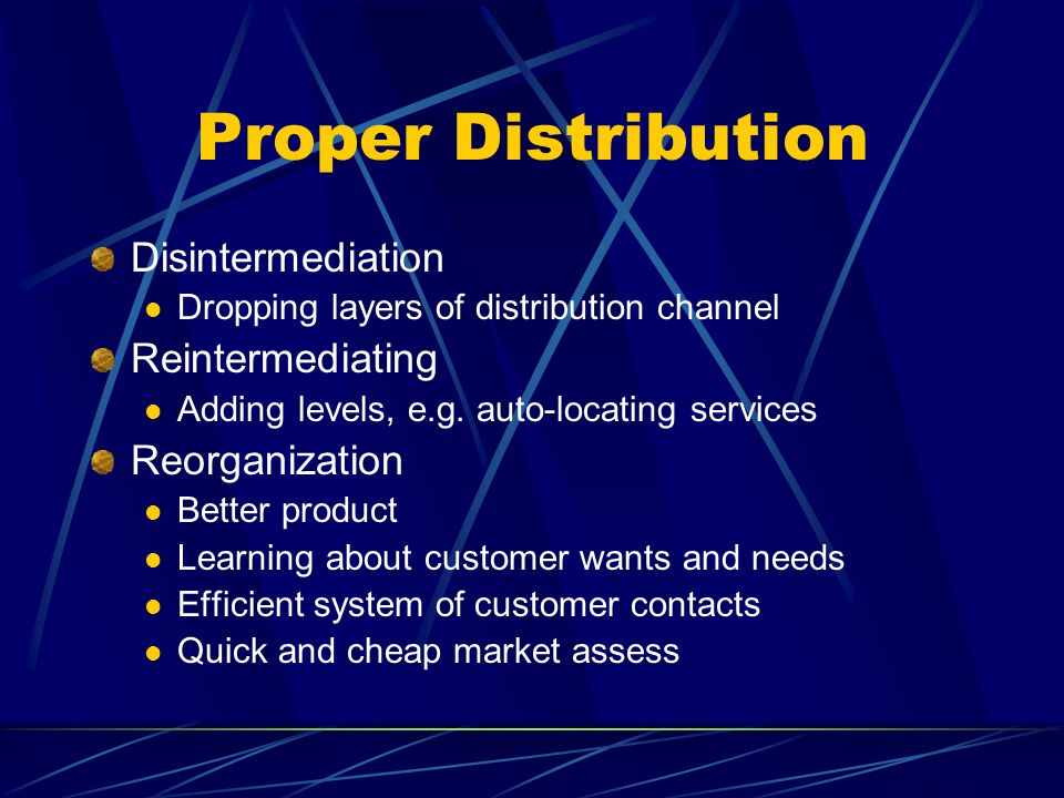 Proper Distribution Disintermediation Dropping layers of distribution channel Reintermediating Adding levels, e.g.