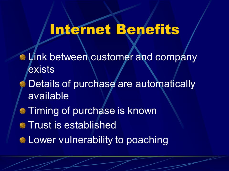 Internet Benefits Link between customer and company exists Details of purchase are automatically available Timing of purchase is known Trust is establ