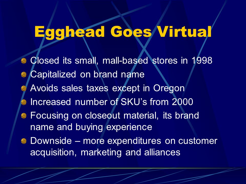 Egghead Goes Virtual Closed its small, mall-based stores in 1998 Capitalized on brand name Avoids sales taxes except in Oregon Increased number of SKU's from 2000 Focusing on closeout material, its brand name and buying experience Downside – more expenditures on customer acquisition, marketing and alliances