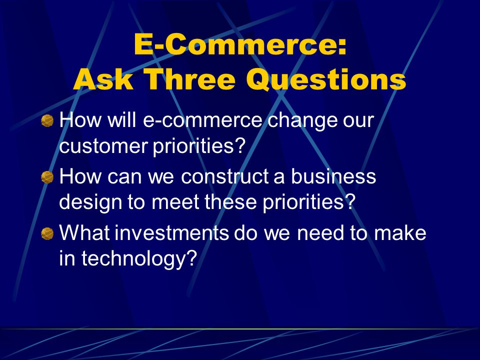E-Commerce: Ask Three Questions How will e-commerce change our customer priorities.