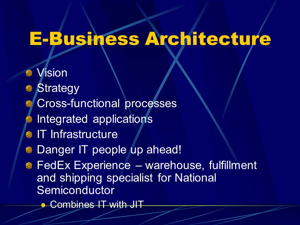 E-Business Architecture Vision Strategy Cross-functional processes Integrated applications IT Infrastructure Danger IT people up ahead! FedEx Experien