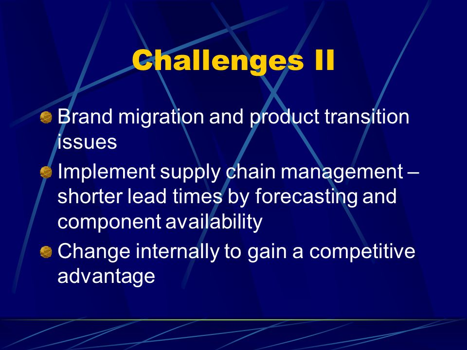 Challenges II Brand migration and product transition issues Implement supply chain management – shorter lead times by forecasting and component availability Change internally to gain a competitive advantage