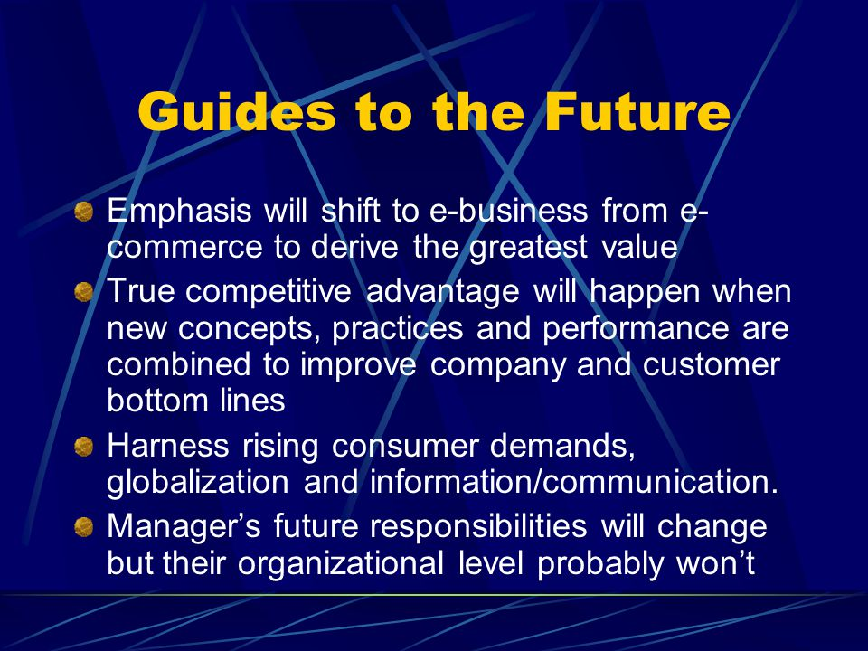 Guides to the Future Emphasis will shift to e-business from e- commerce to derive the greatest value True competitive advantage will happen when new concepts, practices and performance are combined to improve company and customer bottom lines Harness rising consumer demands, globalization and information/communication.