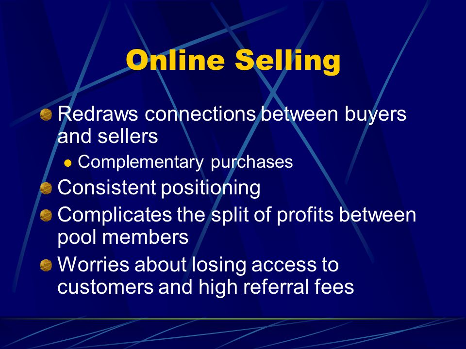 Online Selling Redraws connections between buyers and sellers Complementary purchases Consistent positioning Complicates the split of profits between pool members Worries about losing access to customers and high referral fees