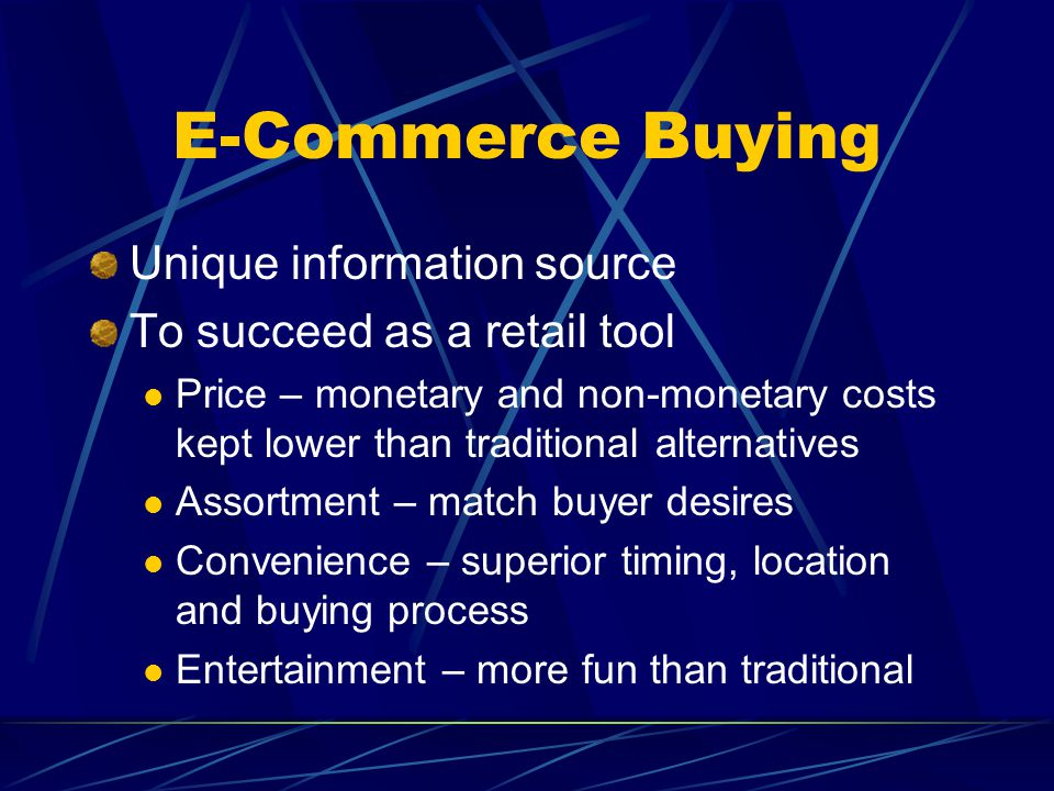 E-Commerce Buying Unique information source To succeed as a retail tool Price – monetary and non-monetary costs kept lower than traditional alternatives Assortment – match buyer desires Convenience – superior timing, location and buying process Entertainment – more fun than traditional