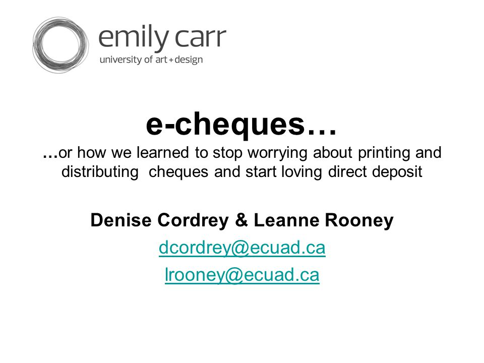 e-cheques… …or how we learned to stop worrying about printing and distributing cheques and start loving direct deposit Denise Cordrey & Leanne Rooney dcordrey@ecuad.ca lrooney@ecuad.ca