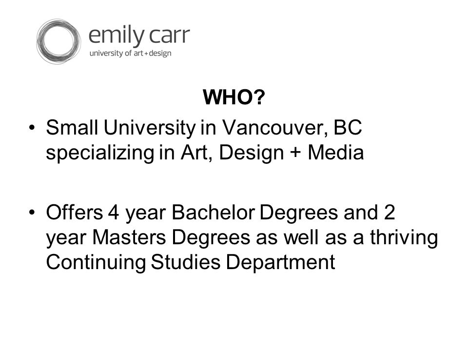 WHO? Small University in Vancouver, BC specializing in Art, Design + Media Offers 4 year Bachelor Degrees and 2 year Masters Degrees as well as a thri