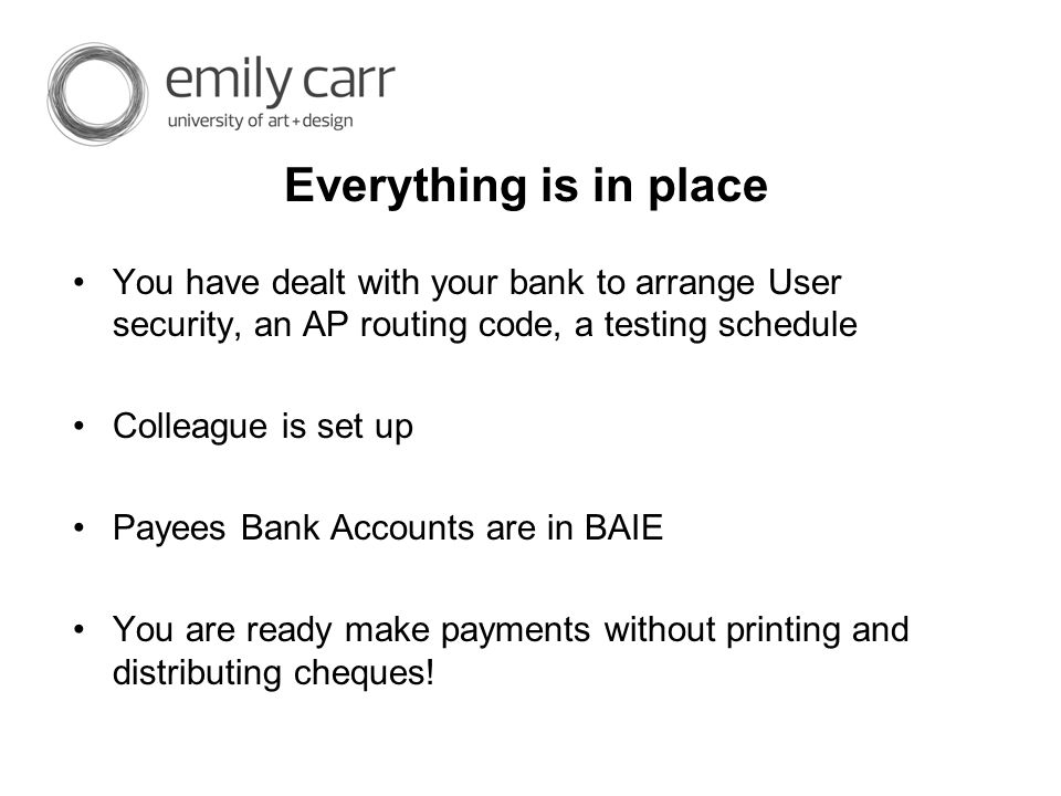 Everything is in place You have dealt with your bank to arrange User security, an AP routing code, a testing schedule Colleague is set up Payees Bank Accounts are in BAIE You are ready make payments without printing and distributing cheques!