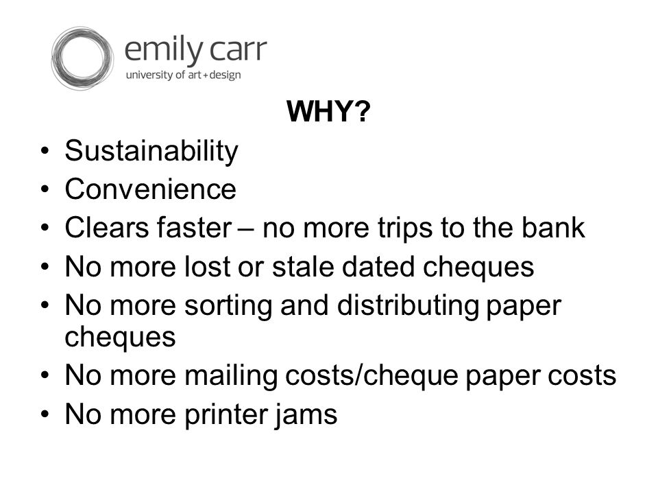 WHY? Sustainability Convenience Clears faster – no more trips to the bank No more lost or stale dated cheques No more sorting and distributing paper c