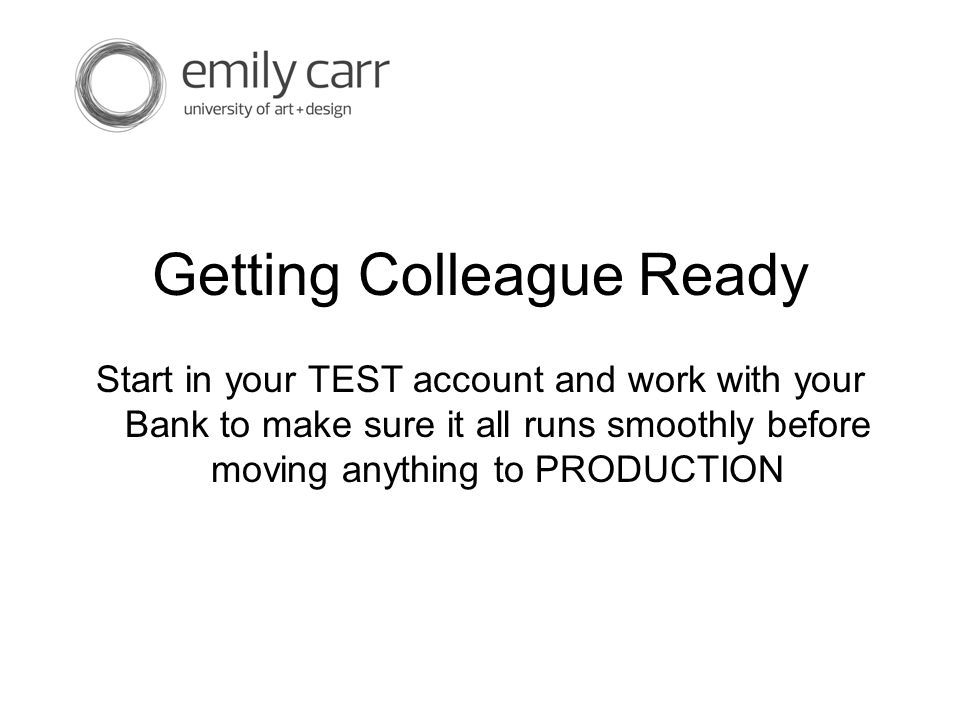 Getting Colleague Ready Start in your TEST account and work with your Bank to make sure it all runs smoothly before moving anything to PRODUCTION