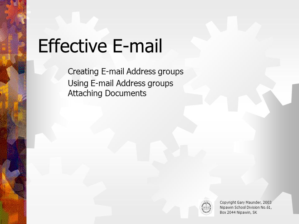 Effective E-mail Creating E-mail Address groups Using E-mail Address groups Attaching Documents Copyright Gary Maunder, 2003 Nipawin School Division No.61, Box 2044 Nipawin, SK