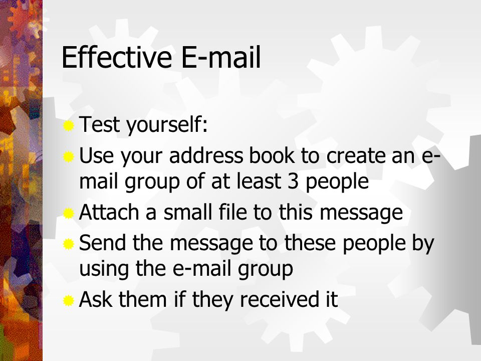 Effective E-mail  Test yourself:  Use your address book to create an e- mail group of at least 3 people  Attach a small file to this message  Send the message to these people by using the e-mail group  Ask them if they received it