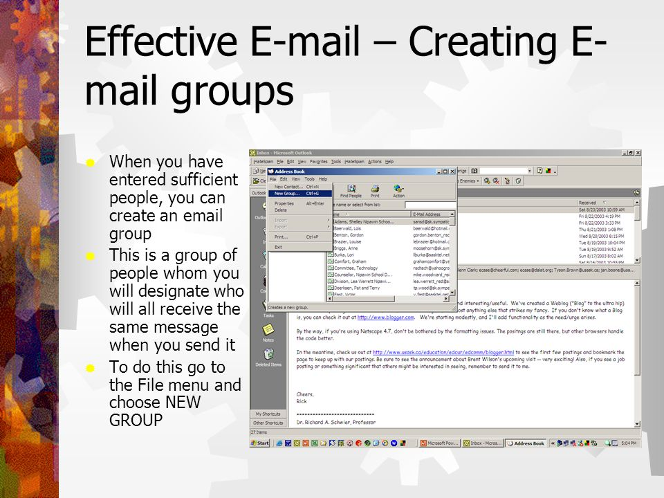 Effective E-mail – Creating E- mail groups  When you have entered sufficient people, you can create an email group  This is a group of people whom you will designate who will all receive the same message when you send it  To do this go to the File menu and choose NEW GROUP