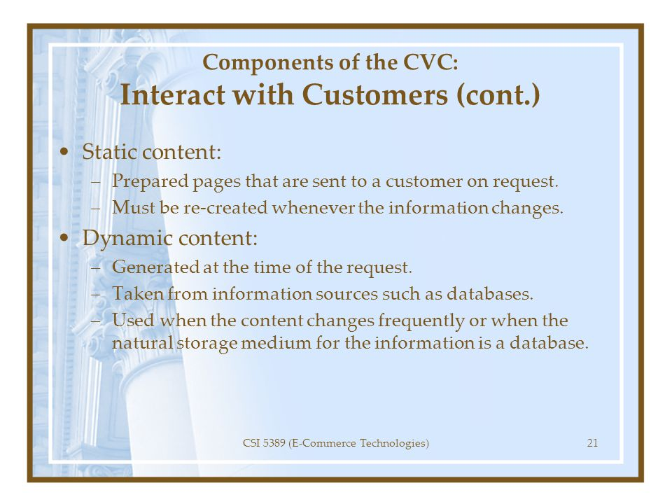 Components of the CVC: Interact with Customers (cont.) Static content: –Prepared pages that are sent to a customer on request. –Must be re-created whe