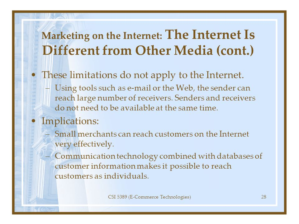 Marketing on the Internet: The Internet Is Different from Other Media (cont.) These limitations do not apply to the Internet. –Using tools such as e-m