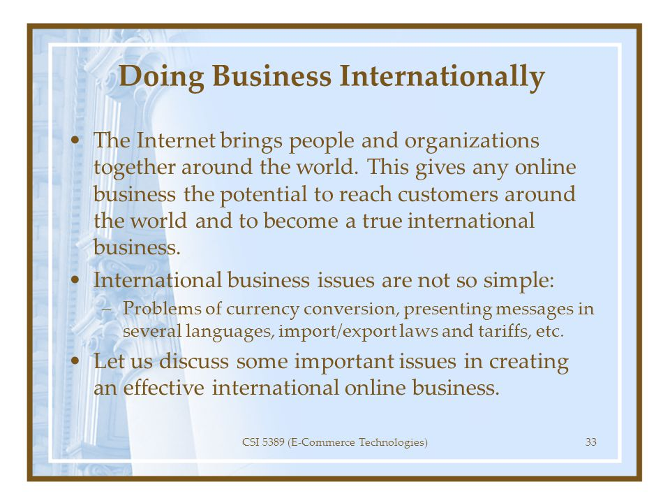 Doing Business Internationally The Internet brings people and organizations together around the world. This gives any online business the potential to