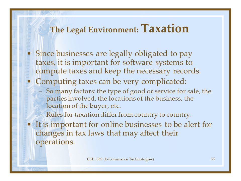 The Legal Environment: Taxation Since businesses are legally obligated to pay taxes, it is important for software systems to compute taxes and keep th