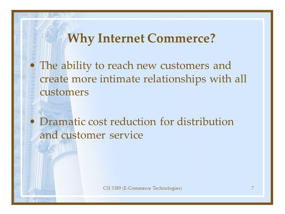 Why Internet Commerce? The ability to reach new customers and create more intimate relationships with all customers Dramatic cost reduction for distri