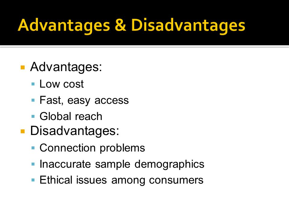  Advantages:  Low cost  Fast, easy access  Global reach  Disadvantages:  Connection problems  Inaccurate sample demographics  Ethical issues among consumers
