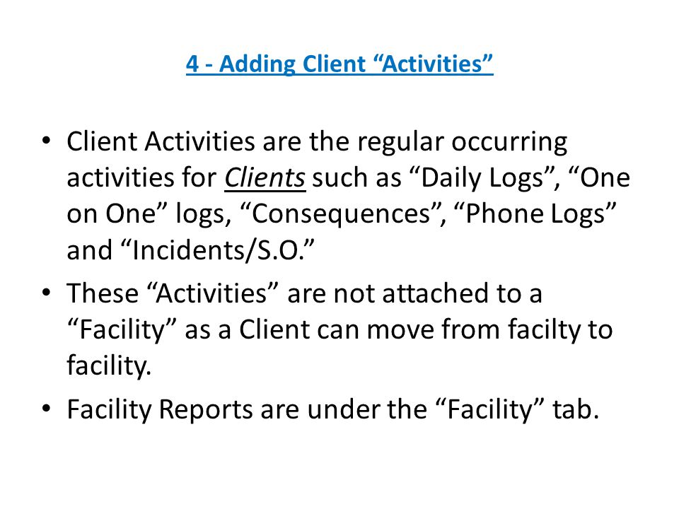 4 - Adding Client Activities Client Activities are the regular occurring activities for Clients such as Daily Logs , One on One logs, Consequences , Phone Logs and Incidents/S.O. These Activities are not attached to a Facility as a Client can move from facilty to facility.
