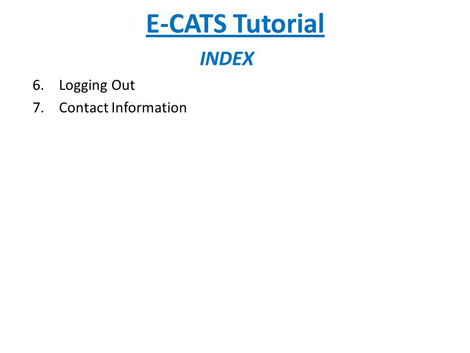 E-CATS Tutorial INDEX 6.Logging Out 7.Contact Information