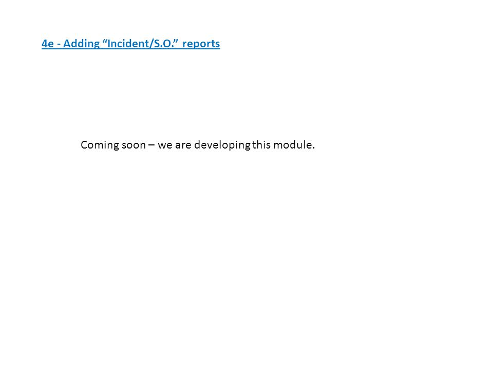 4e - Adding Incident/S.O. reports Coming soon – we are developing this module.