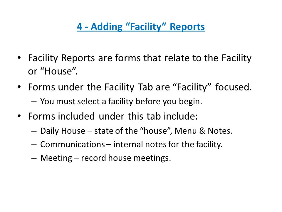 Facility Reports are forms that relate to the Facility or House .