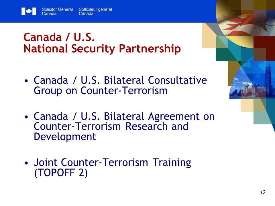 12 Canada / U.S. National Security Partnership Canada / U.S. Bilateral Consultative Group on Counter-Terrorism Canada / U.S. Bilateral Agreement on Co