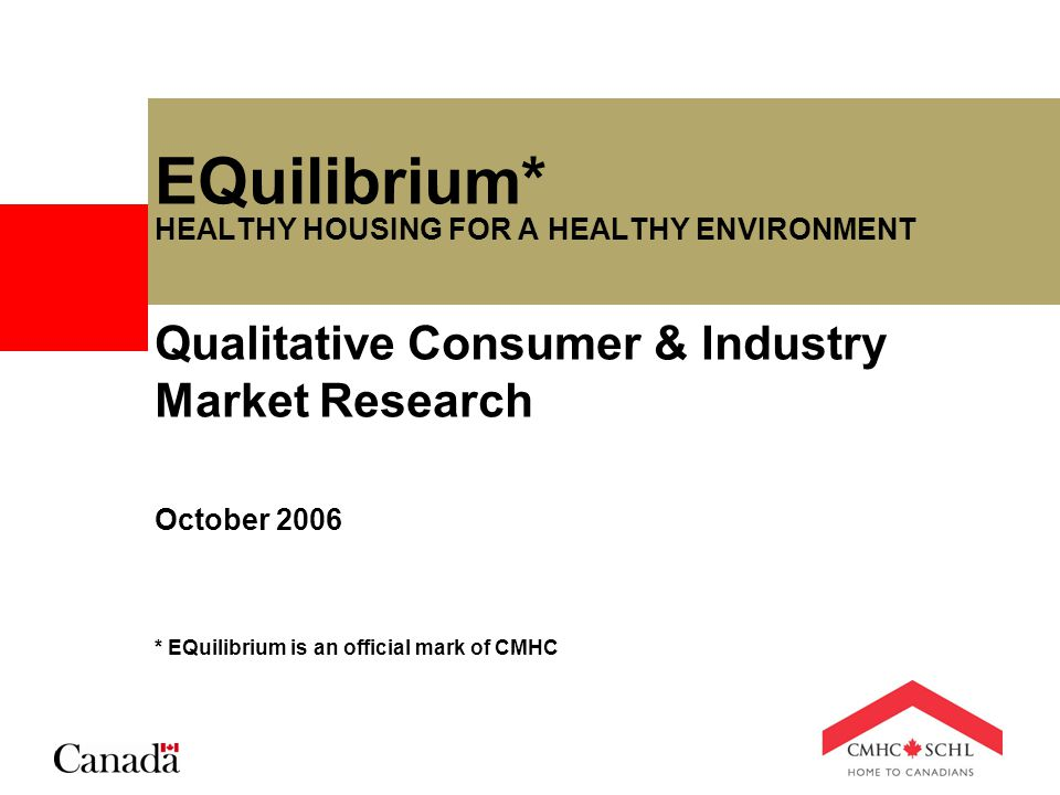 EQuilibrium* HEALTHY HOUSING FOR A HEALTHY ENVIRONMENT Qualitative Consumer & Industry Market Research October 2006 * EQuilibrium is an official mark of CMHC
