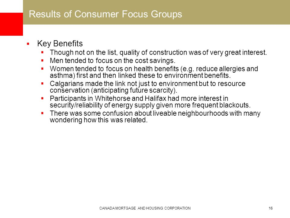 CANADA MORTGAGE AND HOUSING CORPORATION16 Results of Consumer Focus Groups  Key Benefits  Though not on the list, quality of construction was of very great interest.