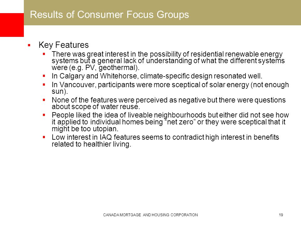 CANADA MORTGAGE AND HOUSING CORPORATION19 Results of Consumer Focus Groups  Key Features  There was great interest in the possibility of residential renewable energy systems but a general lack of understanding of what the different systems were (e.g.