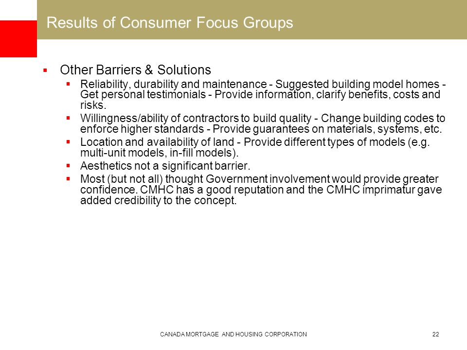 CANADA MORTGAGE AND HOUSING CORPORATION22 Results of Consumer Focus Groups  Other Barriers & Solutions  Reliability, durability and maintenance - Suggested building model homes - Get personal testimonials - Provide information, clarify benefits, costs and risks.