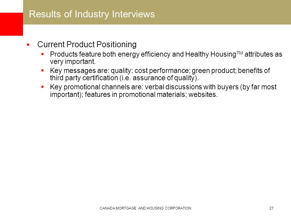 CANADA MORTGAGE AND HOUSING CORPORATION27 Results of Industry Interviews  Current Product Positioning  Products feature both energy efficiency and Healthy Housing TM attributes as very important.