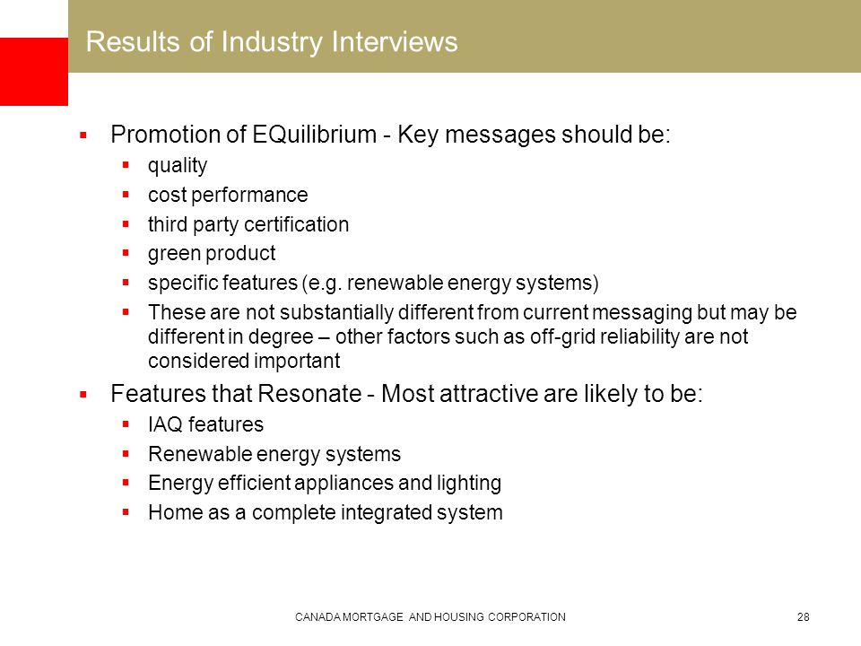 CANADA MORTGAGE AND HOUSING CORPORATION28 Results of Industry Interviews  Promotion of EQuilibrium - Key messages should be:  quality  cost performance  third party certification  green product  specific features (e.g.