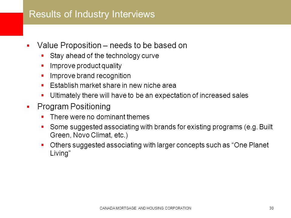 CANADA MORTGAGE AND HOUSING CORPORATION30 Results of Industry Interviews  Value Proposition – needs to be based on  Stay ahead of the technology curve  Improve product quality  Improve brand recognition  Establish market share in new niche area  Ultimately there will have to be an expectation of increased sales  Program Positioning  There were no dominant themes  Some suggested associating with brands for existing programs (e.g.