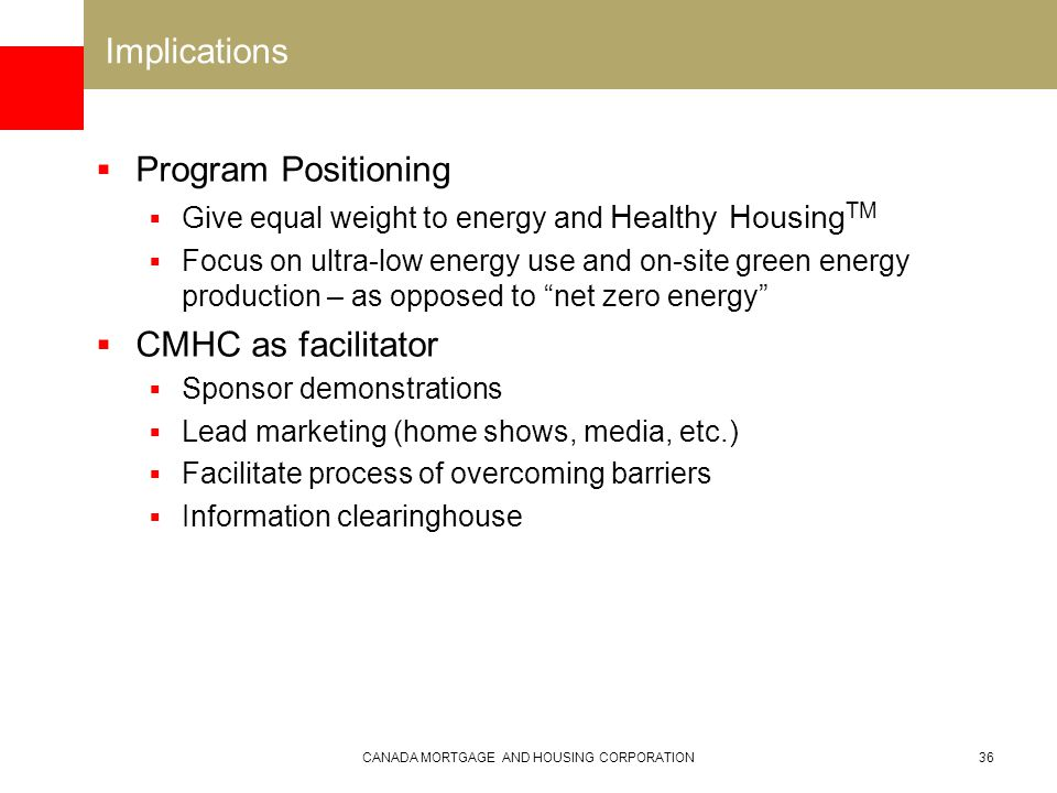 CANADA MORTGAGE AND HOUSING CORPORATION36 Implications  Program Positioning  Give equal weight to energy and Healthy Housing TM  Focus on ultra-low energy use and on-site green energy production – as opposed to net zero energy  CMHC as facilitator  Sponsor demonstrations  Lead marketing (home shows, media, etc.)  Facilitate process of overcoming barriers  Information clearinghouse
