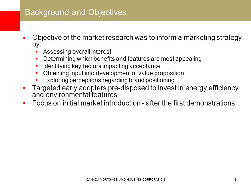CANADA MORTGAGE AND HOUSING CORPORATION4 Background and Objectives  Objective of the market research was to inform a marketing strategy by:  Assessing overall interest  Determining which benefits and features are most appealing  Identifying key factors impacting acceptance  Obtaining input into development of value proposition  Exploring perceptions regarding brand positioning  Targeted early adopters pre-disposed to invest in energy efficiency and environmental features  Focus on initial market introduction - after the first demonstrations