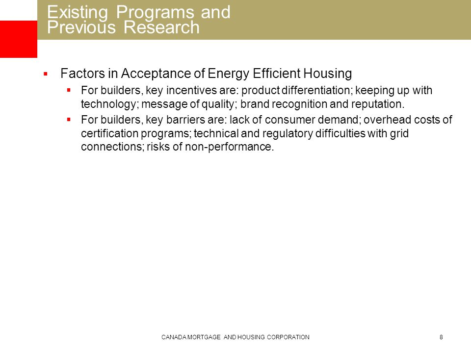 CANADA MORTGAGE AND HOUSING CORPORATION8  Factors in Acceptance of Energy Efficient Housing  For builders, key incentives are: product differentiation; keeping up with technology; message of quality; brand recognition and reputation.
